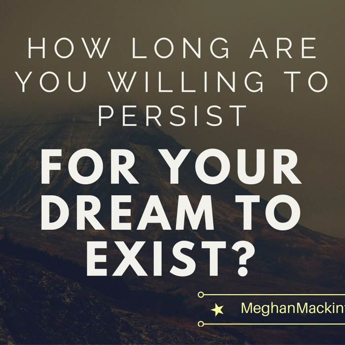 How Long Are You Willing To Persist For Your Dream To Exist?